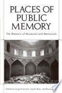 """Places of Public Memory: The Rhetoric of Museums and Memorials"" by Greg Dickinson, Carole Blair, Brian L. Ott"