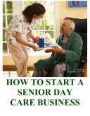 How To Start A Senior Day Care Home Business