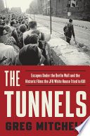 The Tunnels  : Escapes Under the Berlin Wall and the Historic Films the JFK White House Triedto Kill