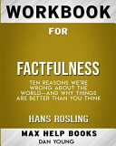 Workbook for Factfulness  Ten Reasons We re Wrong about the World  And Why Things Are Better Than You Think  Max Help B