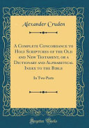 A Complete Concordance To Holy Scriptures Of The Old And New Testament Or A Dictionary And Alphabetical Index To The Bible