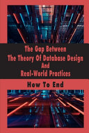 The Gap Between The Theory Of Database Design And Real World Practices Book