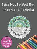 I Am Not Perfect But I Am Mandala Artist 50 Mandala Adult Coloring Book