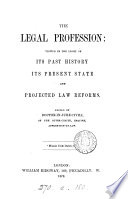 The legal profession  viewed in the light of its past history  its present state and projected law reforms
