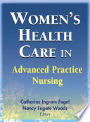 """Women's Health Care in Advanced Practice Nursing"" by Catherine Ingram Fogel, PhD, RNC, FAAN, Nancy Fugate Woods, PhD, RN, FAAN"