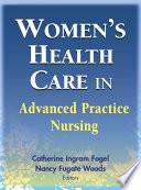 """""""Women's Health Care in Advanced Practice Nursing"""" by Catherine Ingram Fogel, PhD, RNC, FAAN, Nancy Fugate Woods, PhD, RN, FAAN"""