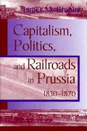 Capitalism, Politics, and Railroads in Prussia, 1830-1870