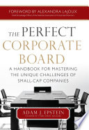 The Perfect Corporate Board  A Handbook for Mastering the Unique Challenges of Small Cap Companies