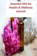 Essential Oils for Health and Wellness Journal