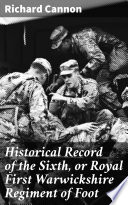 Historical Record of the Sixth, or Royal First Warwickshire Regiment of Foot
