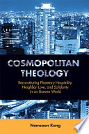 Cosmopolitan Theology  : Reconstituting Planetary Hospitality, Neighbor-Love, and Solidarity in an Uneven World