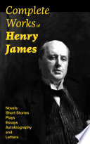 Complete Works of Henry James  Novels  Short Stories  Plays  Essays  Autobiography and Letters  The Portrait of a Lady  The Wings of the Dove  The American  The Bostonians  The Ambassadors  What Maisie Knew  Washington Square  Daisy Miller