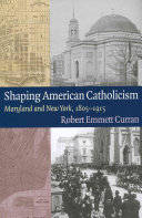 Shaping American Catholicism: Maryland and New York, 1805-1915