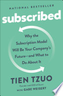 """Subscribed: Why the Subscription Model Will Be Your Company's Future and What to Do About It"" by Tien Tzuo, Gabe Weisert"