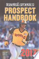 Baseball America 2017 Prospect Handbook  : Rankings and Reports of the Best Young Talent in Baseball
