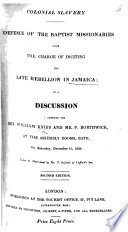 Colonial Slavery  Defence of the Baptist Missionaries from the charge of inciting the late rebellion in Jamaica  in a discussion between the Rev  W  Knibb and Mr  P  Borthwick  taken in short hand by T  Oxford  Second edition