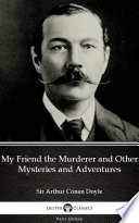 Download My Friend the Murderer and Other Mysteries and Adventures by Sir Arthur Conan Doyle - Delphi Classics (Illustrated) Book