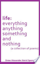 life: everything, anything, something and nothing (a collection of poems)