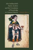 Alva Ixtlilxochitl s Native Archive and the Circulation of Knowledge in Colonial Mexico