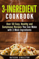 3 Ingredient Cookbook  Over 50 Easy  Healthy and Sumptuous