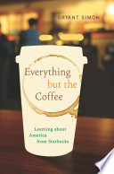 Everything But the Coffee, Learning about America from Starbucks by Bryant Simon PDF