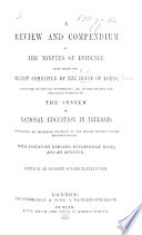 A Review and Compendium of the Minutes of Evidence taken before the Select Committee of the House of Lords appointed on the 17th of February, 1854, to inquire into the practical working of the system of National Education in Ireland, etc