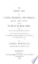 The Whole Art of Curing  Pickling and Smoking Meat and Fish  Both in the British and Foreign Modes  with Useful Miscellaneous Receipts  and Full Directions for the Construction of an Economical Drying chimney and Apparatus