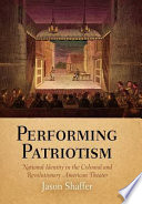 Performing Patriotism  : National Identity in the Colonial and Revolutionary American Theater