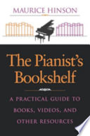 """""""The Pianist's Bookshelf: A Practical Guide to Books, Videos, and Other Resources"""" by Maurice Hinson"""