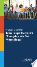 A Study Guide for Juan Felipe Herrera s  Everyday We Get More Illegal