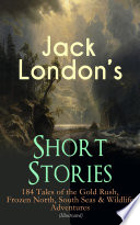 Jack London s Short Stories  184 Tales of the Gold Rush  Frozen North  South Seas   Wildlife Adventures  Illustrated