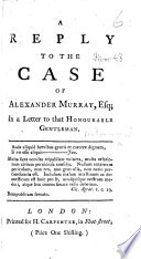 A Reply to the Case of Alexander Murray, Esq. [by Paul Whitehead], in a letter to that honourable gentleman. [Signed: Britannicus.]