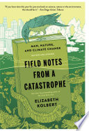 Field Notes from a Catastrophe  : Man, Nature, and Climate Change