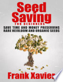 Seed Saving for Beginners: Save Time and Money Preserving Rare and Organic Seeds
