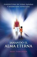 Sanando El Alma Eterna - Perspectivas de Vidas Pasadas y Regresion Espiritual