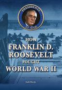 How Franklin D  Roosevelt Fought World War II