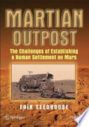 """Martian Outpost: The Challenges of Establishing a Human Settlement on Mars"" by Erik Seedhouse"