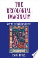 The Decolonial Imaginary, Writing Chicanas Into History by Emma Pérez PDF