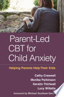 """""""Parent-Led CBT for Child Anxiety: Helping Parents Help Their Kids"""" by Cathy Creswell, Monika Parkinson, Kerstin Thirlwall, Lucy Willetts, Michael A. Southam-Gerow"""