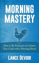 Morning Mastery  How to Be Productive and Achieve Your Goals with a Morning Ritual