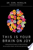 """This Is Your Brain on Joy: A Revolutionary Program for Balancing Mood, Restoring Brain Health, and Nurturing Spiritual Growth"" by Dr. Earl Henslin"