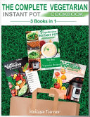 The Complete Vegetarian Instant Pot Cookbook   3 Cookbooks in 1  All You Need to Cook the Best Vegetarian Recipes with the Pressure Cooker