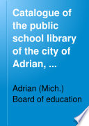 Catalogue Of The Public School Library Of The City Of Adrian Michigan