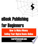 Ebook Publishing For Beginners How To Make Money Selling Your Digital Books Online