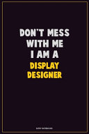 Don t Mess With Me  I Am A Display Designer