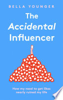 The Accidental Influencer  How My Need to Get Likes Nearly Ruined My Life Book