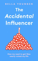 The Accidental Influencer  How My Need to Get Likes Nearly Ruined My Life