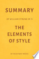 Summary of William Strunk Jr's The Elements of Style by Milkyway Media