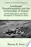 Landscape Transformations and the Archaeology of Impact  : Social Disruption and State Formation in Southern Africa