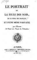 Le Portrait de la fille des rois, de la mere des Francais, et d'une mere parfaite. Par l'auteur de l'essai sur l'esprit de l'education